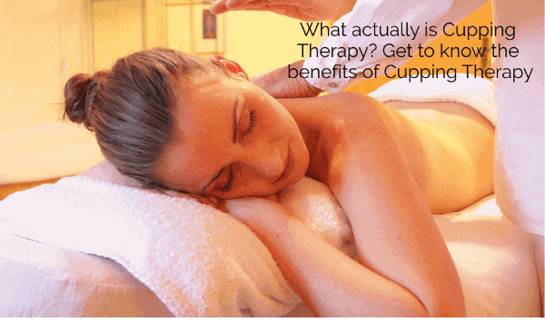 What actually is Cupping Therapy? Get to know the benefits of Cupping Therapy