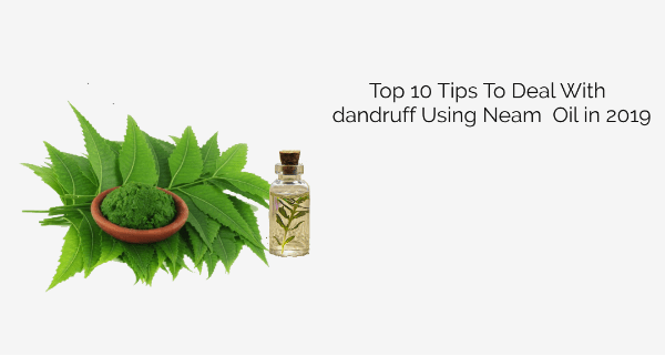 Top 10 Tips To Deal With dandruff Using Neam Oil in 2019