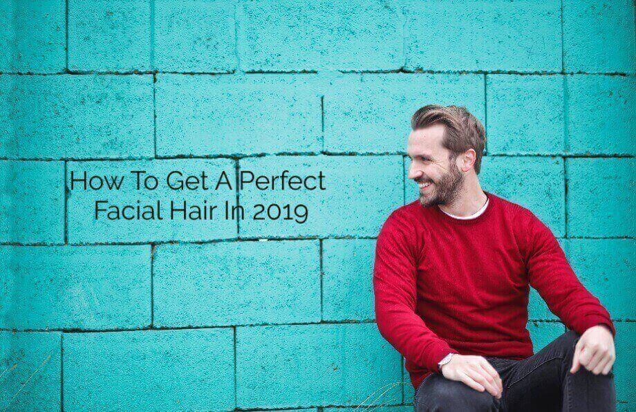 How To Get A Perfect Facial Hair In 2019