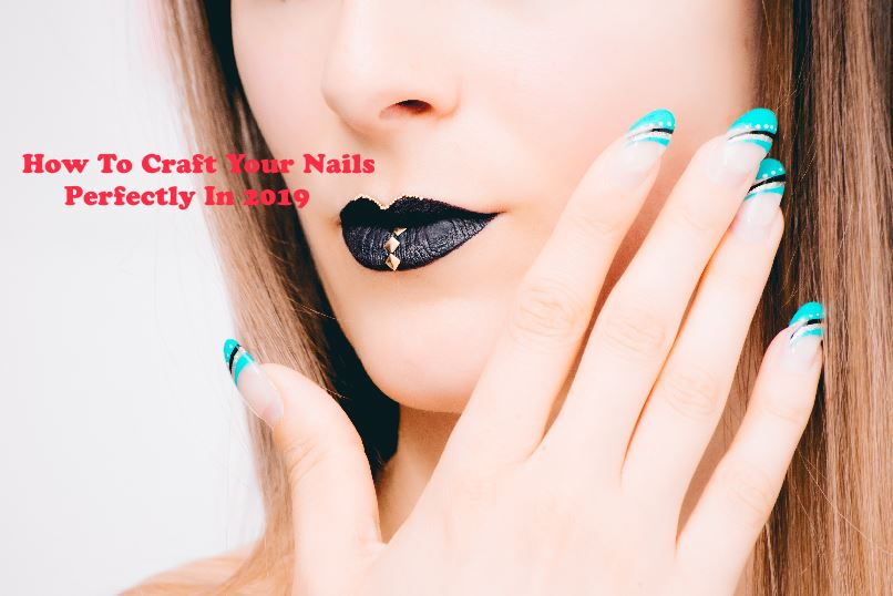 How To Craft Your Nails Perfectly In 2019
